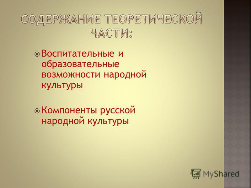 Воспитательные и образовательные возможности народной культуры Компоненты русской народной культуры