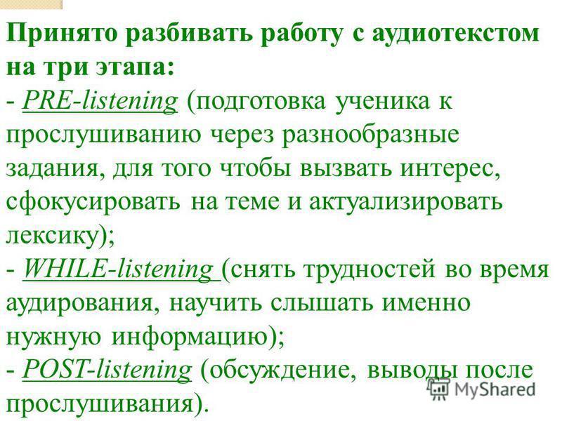 Принято разбивать работу с аудиотекстом на три этапа: - PRE-listening (подготовка ученика к прослушиванию через разнообразные задания, для того чтобы вызвать интерес, сфокусировать на теме и актуализировать лексику); - WHILE-listening (снять трудност