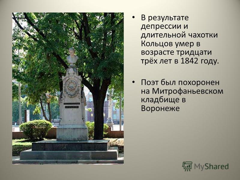 В результате депрессии и длительной чахотки Кольцов умер в возрасте тридцати трёх лет в 1842 году. Поэт был похоронен на Митрофаньевском кладбище в Воронеже