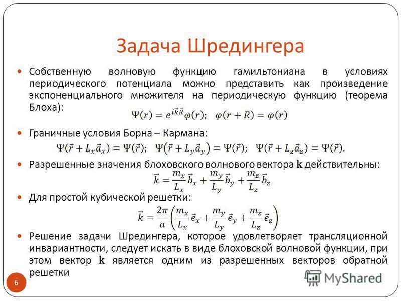 Задача Шредингера Собственную волновую функцию гамильтониана в условиях периодического потенциала можно представить как произведение экспоненциального множителя на периодическую функцию (теорема Блоха): Граничные условия Борна – Кармана: Разрешенные