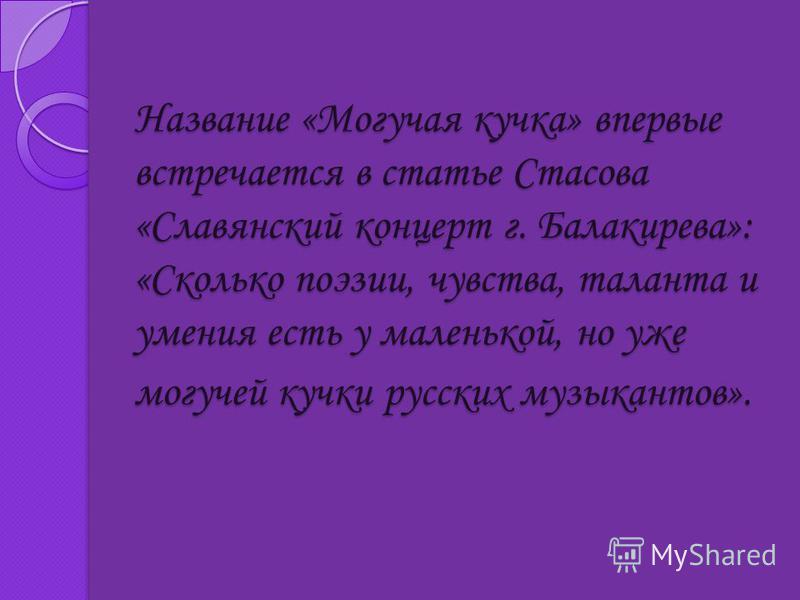 Название «Могучая кучка» впервые встречается в статье Стасова «Славянский концерт г. Балакирева»: «Сколько поэзии, чувства, таланта и умения есть у маленькой, но уже могучей кучки русских музыкантов». Название «Могучая кучка» впервые встречается в ст