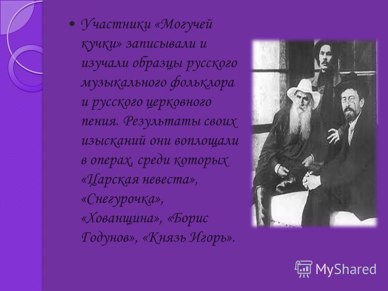 Участники «Могучей кучки» записывали и изучали образцы русского музыкального фольклора и русского церковного пения. Результаты своих изысканий они воплощали в операх, среди которых «Царская невеста», «Снегурочка», «Хованщина», «Борис Годунов», «Князь