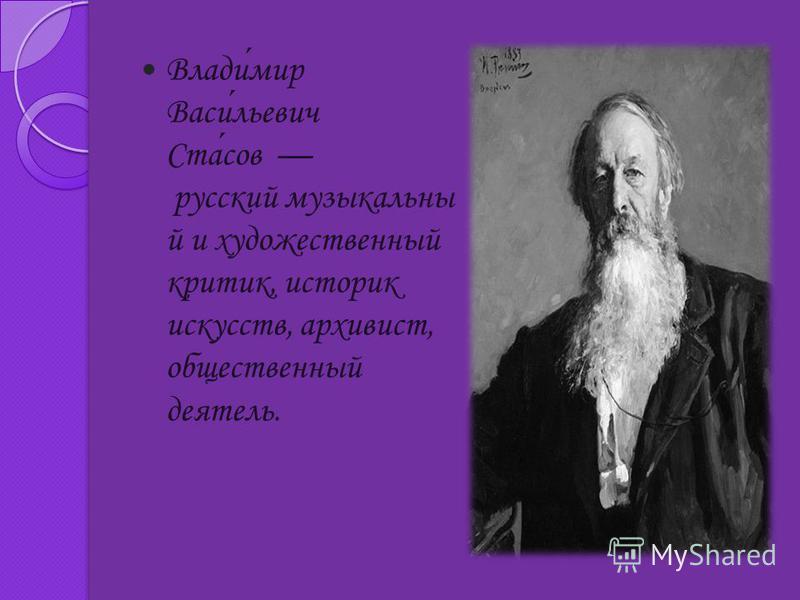 Владимир Васильевич Стасов русский музыкальный и художественный критик, историк искусств, архивист, общественный деятель.
