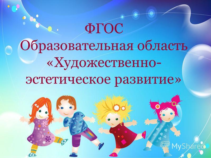 ФГОС Образовательная область «Художественно- эстетическое развитие»