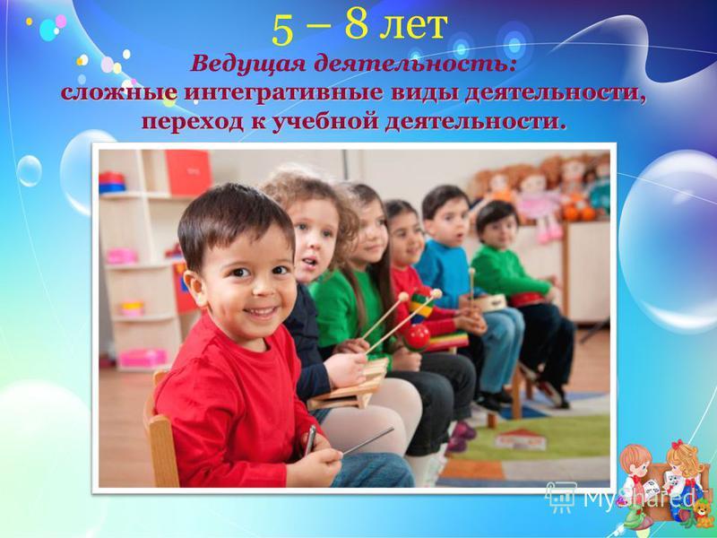 5 – 8 лет сложные интегративные виды деятельности, переход к учебной деятельности. Ведущая деятельность: сложные интегративные виды деятельности, переход к учебной деятельности.