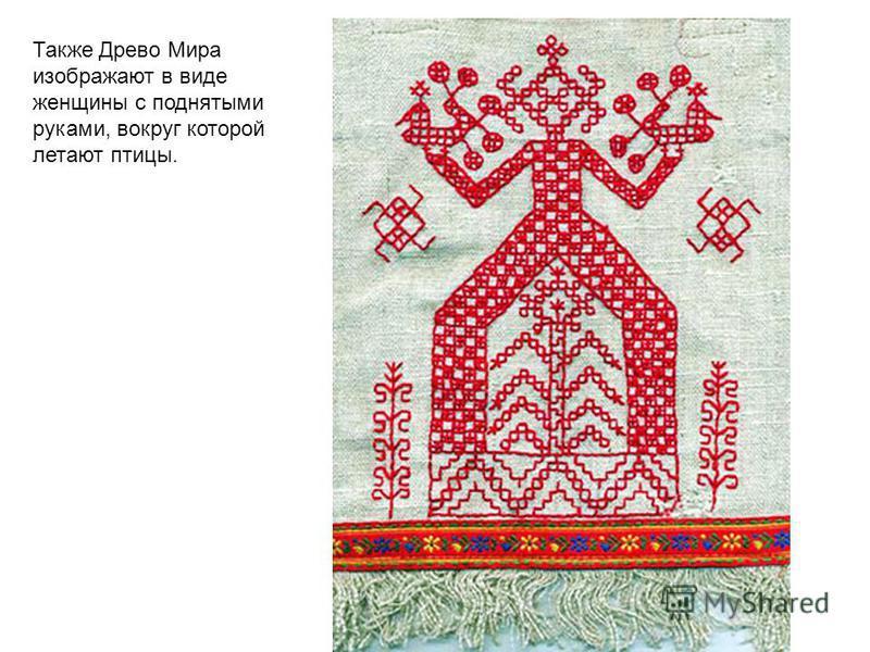 Также Древо Мира изображают в виде женщины с поднятыми руками, вокруг которой летают птицы.