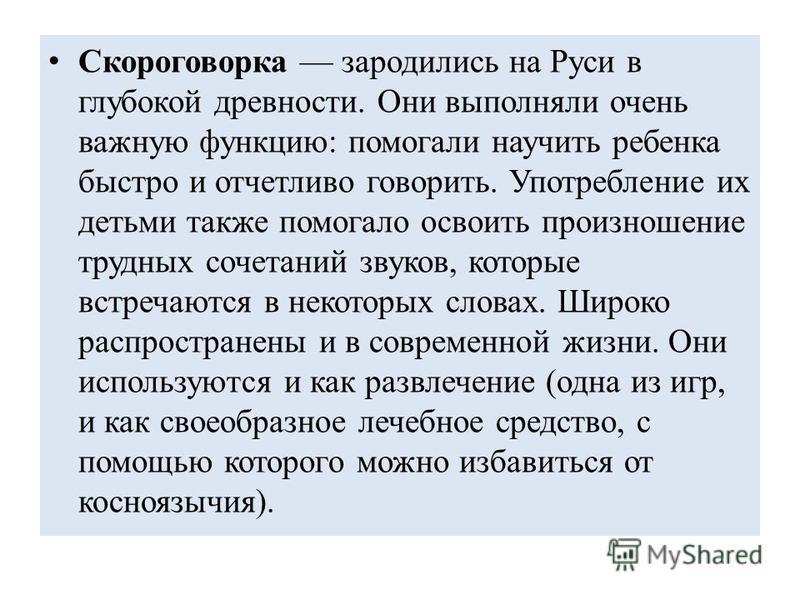Скороговорка зародились на Руси в глубокой древности. Они выполняли очень важную функцию: помогали научить ребенка быстро и отчетливо говорить. Употребление их детьми также помогало освоить произношение трудных сочетаний звуков, которые встречаются в