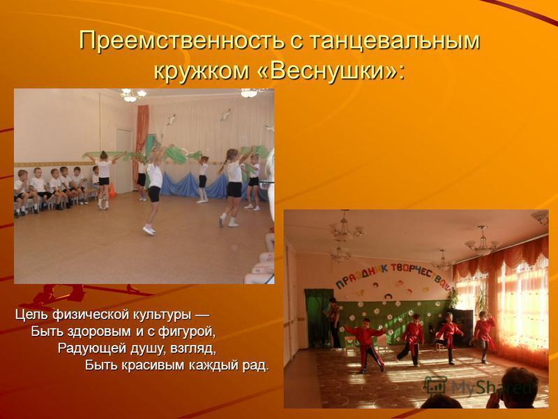Преемственность с танцевальным кружком «Веснушки»: Цель физической культуры Быть здоровым и с фигурой, Радующей душу, взгляд, Быть красивым каждый рад.