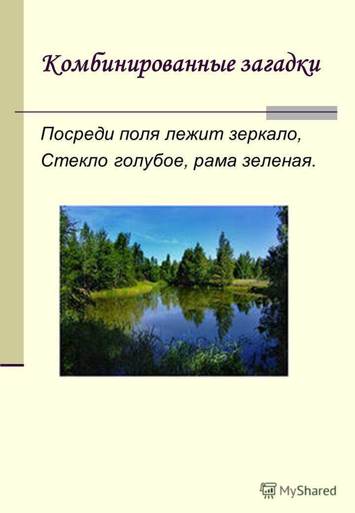 Комбинированные загадки Посреди поля лежит зеркало, Стекло голубое, рама зеленая.