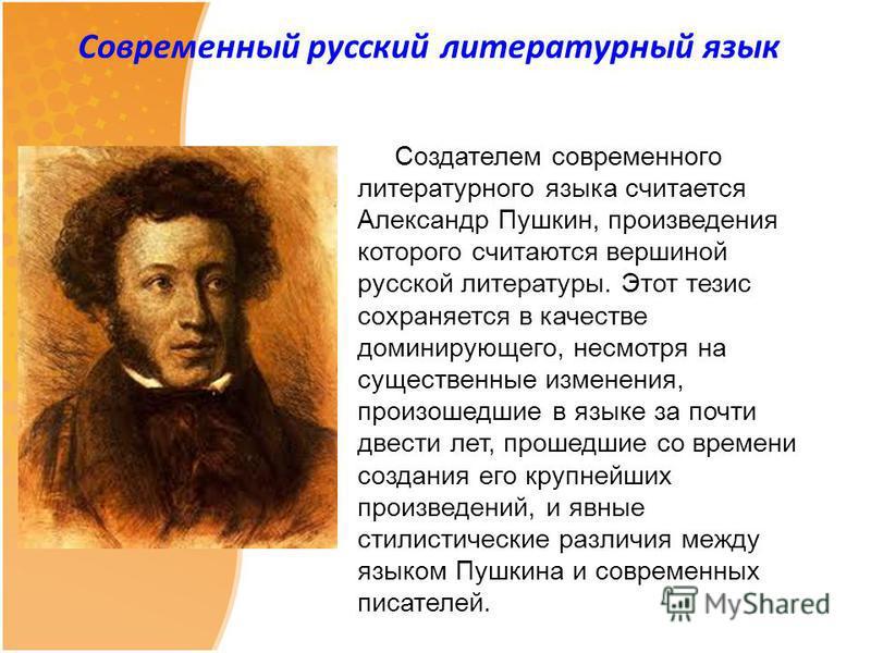 Современный русский литературный язык Создателем современного литературного языка считается Александр Пушкин, произведения которого считаются вершиной русской литературы. Этот тезис сохраняется в качестве доминирующего, несмотря на существенные измен