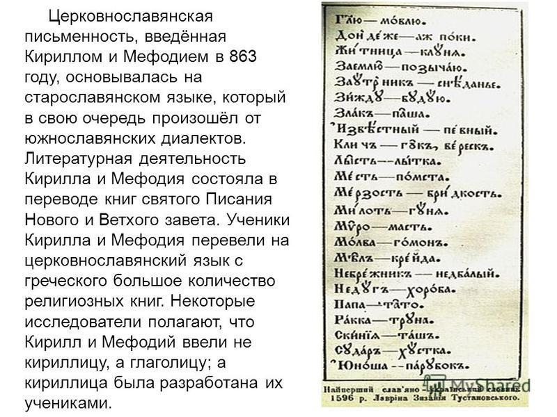 Церковнославянская письменность, введённая Кириллом и Мефодием в 863 году, основывалась на старославянском языке, который в свою очередь произошёл от южнославянских диалектов. Литературная деятельность Кирилла и Мефодия состояла в переводе книг свято