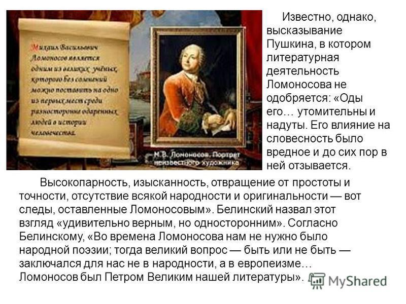 Высокопарность, изысканность, отвращение от простоты и точности, отсутствие всякой народности и оригинальности вот следы, оставленные Ломоносовым». Белинский назвал этот взгляд «удивительно верным, но односторонним». Согласно Белинскому, «Во времена
