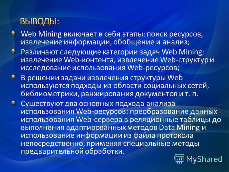 Web Mining включает в себя этапы: поиск ресурсов, извлечение информации, обобщение и анализ; Различают следующие категории задач Web Mining: извлечение Web-контента, извлечение Web-структур и исследование использования Web-ресурсов; В решении задачи
