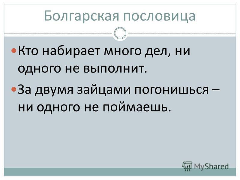 Болгарская пословица Кто набирает много дел, ни одного не выполнит. За двумя зайцами погонишься – ни одного не поймаешь.