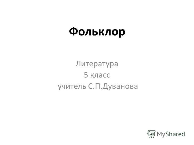 Фольклор Литература 5 класс учитель С.П.Дуванова