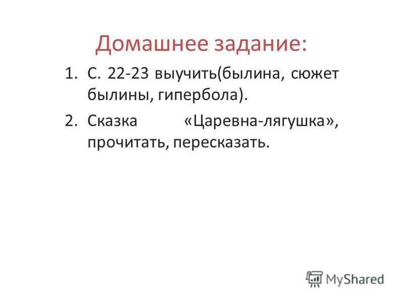Домашнее задание: 1.С. 22-23 выучить(былина, сюжет былины, гипербола). 2. Сказка «Царевна-лягушка», прочитать, пересказать.