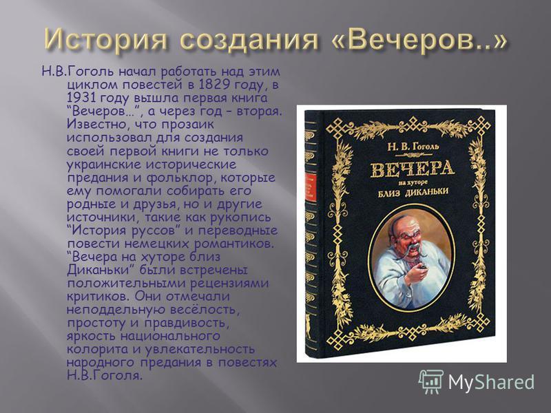 Н.В.Гоголь начал работать над этим циклом повестей в 1829 году, в 1931 году вышла первая книга Вечеров…, а через год – вторая. Известно, что прозаик использовал для создания своей первой книги не только украинские исторические предания и фольклор, ко