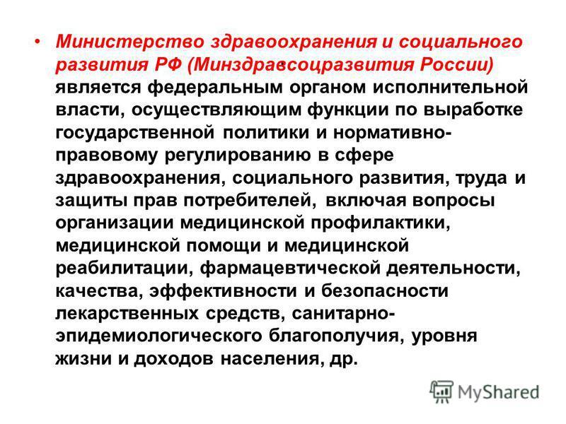 . Министерство здравоохранения и социального развития РФ (Минздравсоцразвития России) является федеральным органом исполнительной власти, осуществляющим функции по выработке государственной политики и нормативно- правовому регулированию в сфере здрав