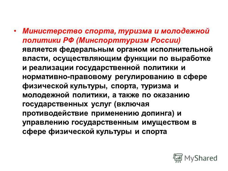 . Министерство спорта, туризма и молодежной политики РФ (Минспорттуризм России) является федеральным органом исполнительной власти, осуществляющим функции по выработке и реализации государственной политики и нормативно-правовому регулированию в сфере