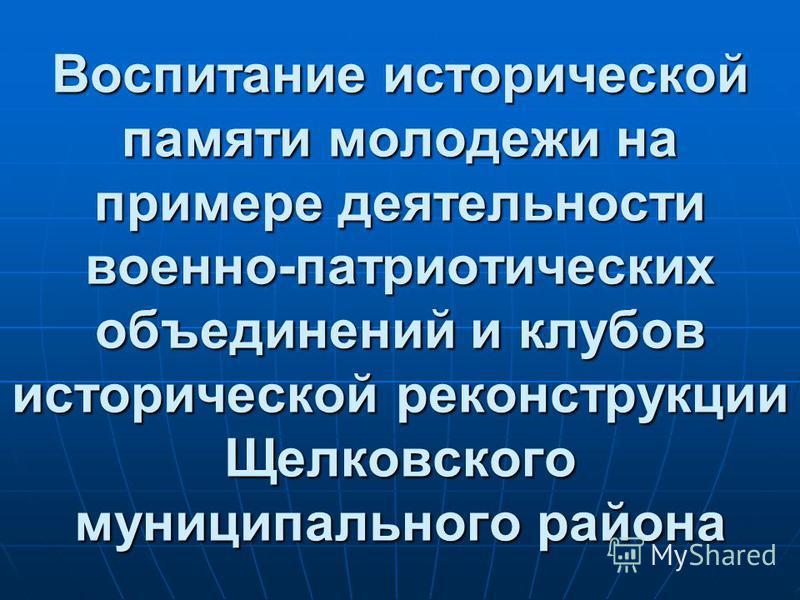 Воспитание исторической памяти молодежи на примере деятельности военно-патриотических объединений и клубов исторической реконструкции Щелковского муниципального района