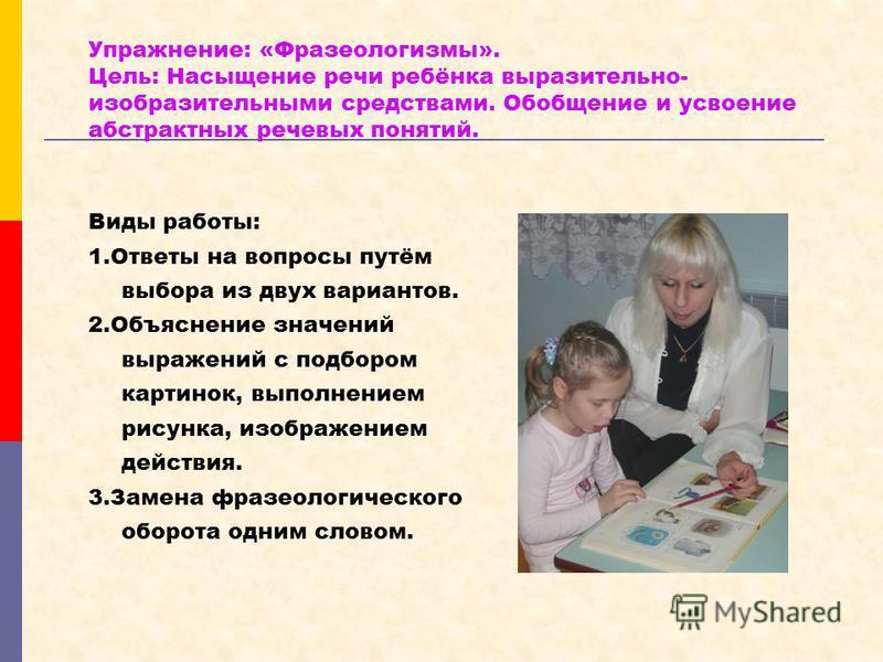 Упражнение: «Фразеологизмы». Цель: Насыщение речи ребёнка выразительно- изобразительными средствами. Обобщение и усвоение абстрактных речевых понятий. Виды работы: 1. Ответы на вопросы путём выбора из двух вариантов. 2. Объяснение значений выражений