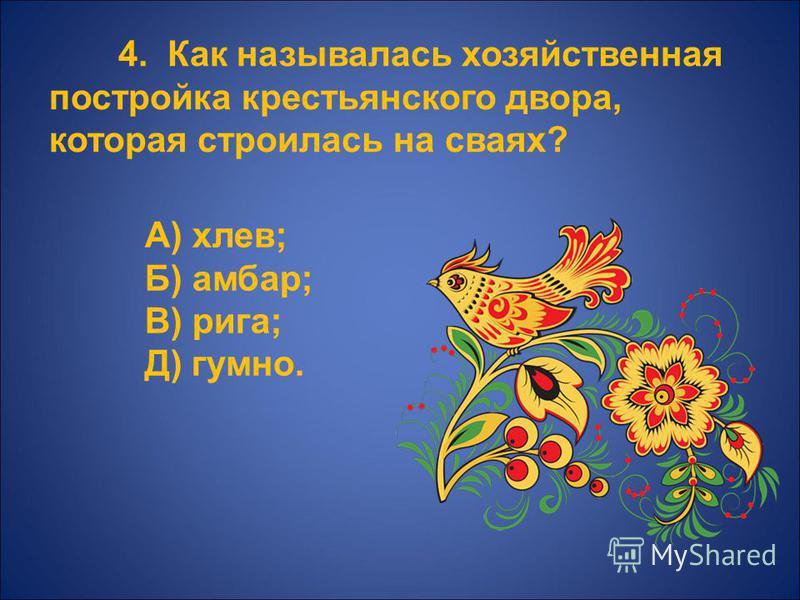 4. Как называлась хозяйственная постройка крестьянского двора, которая строилась на сваях? А) хлев; Б) амбар; В) рига; Д) гумно.