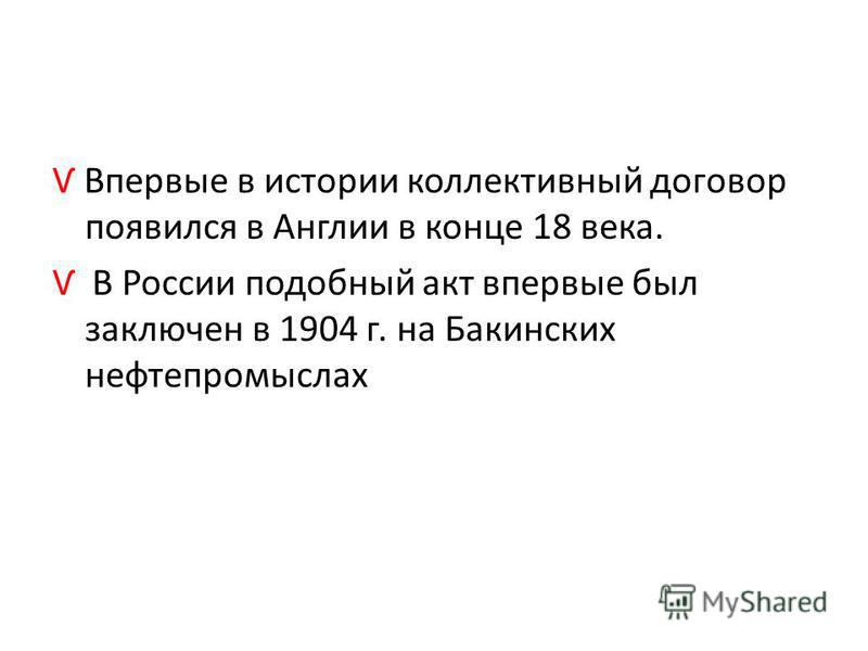 Ѵ Впервые в истории коллективный договор появился в Англии в конце 18 века. Ѵ В России подобный акт впервые был заключен в 1904 г. на Бакинских нефтепромыслах