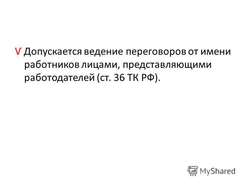 Ѵ Допускается ведение переговоров от имени работников лицами, представляющими работодателей (ст. 36 ТК РФ).