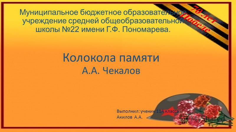 Муниципальное бюджетное образовательное учреждение средней общеобразовательной школы 22 имени Г.Ф. Пономарева. Колокола памяти А.А. Чекалов Выполнил: ученик 11А класса Акилов А.А.