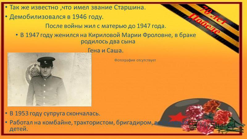 Так же известно,что имел звание Старшина. Демобилизовался в 1946 году. После войны жил с матерью до 1947 года. В 1947 году женился на Кириловой Марии Фроловне, в браке родилось два сына Гена и Саша. Фотография отсутствует В 1953 году супруга скончала