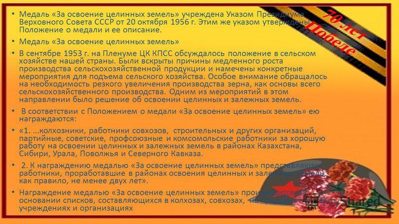 Медаль «За освоение целинных земель» учреждена Указом Президиума Верховного Совета СССР от 20 октября 1956 г. Этим же указом утверждены Положение о медали и ее описание. Медаль «За освоение целинных земель» В сентябре 1953 г. на Пленуме ЦК КПСС обсуж
