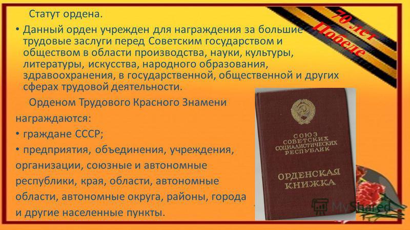 Статут ордена. Данный орден учрежден для награждения за большие трудовые заслуги перед Советским государством и обществом в области производства, науки, культуры, литературы, искусства, народного образования, здравоохранения, в государственной, общес