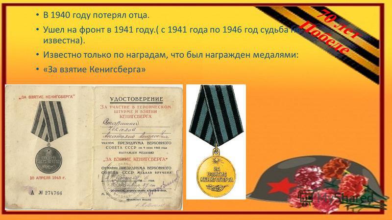 В 1940 году потерял отца. Ушел на фронт в 1941 году.( с 1941 года по 1946 год судьба не известна). Известно только по наградам, что был награжден медалями: «За взятие Кенигсберга»
