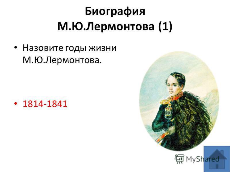Биография М.Ю.Лермонтова (1) Назовите годы жизни М.Ю.Лермонтова. 1814-1841