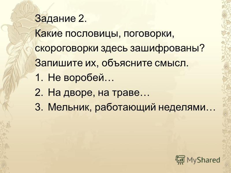 Задание 2. Какие пословицы, поговорки, скороговорки здесь зашифрованы? Запишите их, объясните смысл. 1. Не воробей… 2. На дворе, на траве… 3.Мельник, работающий неделями…