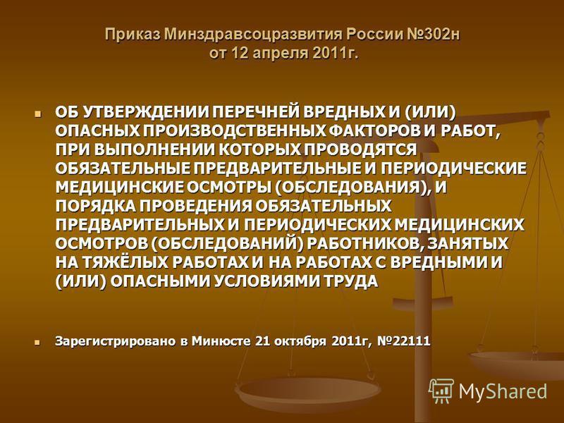 Приказ Минздравсоцразвития России 302 н от 12 апреля 2011 г. ОБ УТВЕРЖДЕНИИ ПЕРЕЧНЕЙ ВРЕДНЫХ И (ИЛИ) ОПАСНЫХ ПРОИЗВОДСТВЕННЫХ ФАКТОРОВ И РАБОТ, ПРИ ВЫПОЛНЕНИИ КОТОРЫХ ПРОВОДЯТСЯ ОБЯЗАТЕЛЬНЫЕ ПРЕДВАРИТЕЛЬНЫЕ И ПЕРИОДИЧЕСКИЕ МЕДИЦИНСКИЕ ОСМОТРЫ (ОБСЛЕД