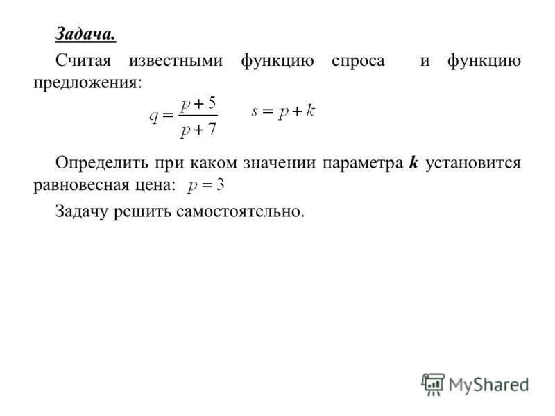 Задача. Считая известными функцию спроса и функцию предложения: Определить при каком значении параметра k установится равновесная цена: Задачу решить самостоятельно.