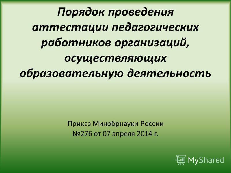 Порядок проведения аттестации педагогических работников организаций, осуществляющих образовательную деятельность Приказ Минобрнауки России 276 от 07 апреля 2014 г.