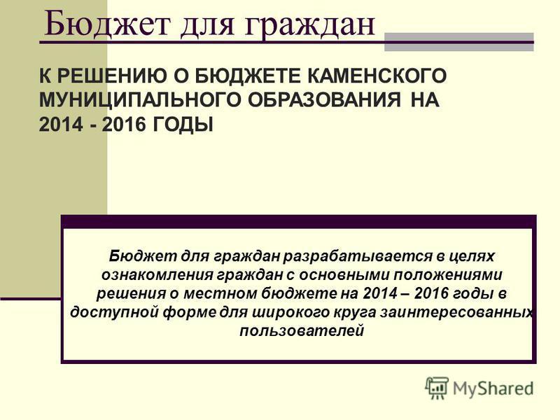 Бюджет для граждан К РЕШЕНИЮ О БЮДЖЕТЕ КАМЕНСКОГО МУНИЦИПАЛЬНОГО ОБРАЗОВАНИЯ НА 2014 - 2016 ГОДЫ Бюджет для граждан разрабатывается в целях ознакомления граждан с основными положениями решения о местном бюджете на 2014 – 2016 годы в доступной форме д