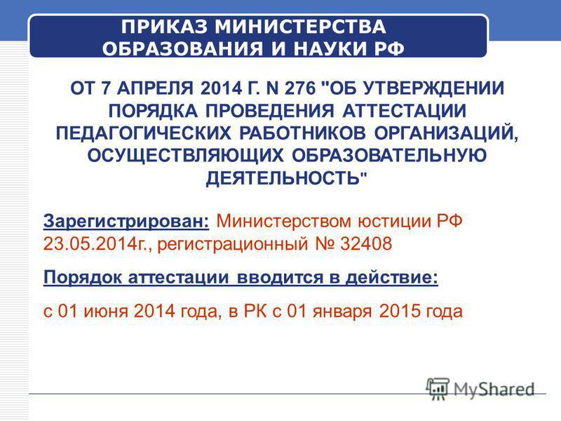 ПРИКАЗ МИНИСТЕРСТВА ОБРАЗОВАНИЯ И НАУКИ РФ Зарегистрирован: Министерством юстиции РФ 23.05.2014 г., регистрационный 32408 Порядок аттестации вводится в действие: с 01 июня 2014 года, в РК с 01 января 2015 года ОТ 7 АПРЕЛЯ 2014 Г. N 276