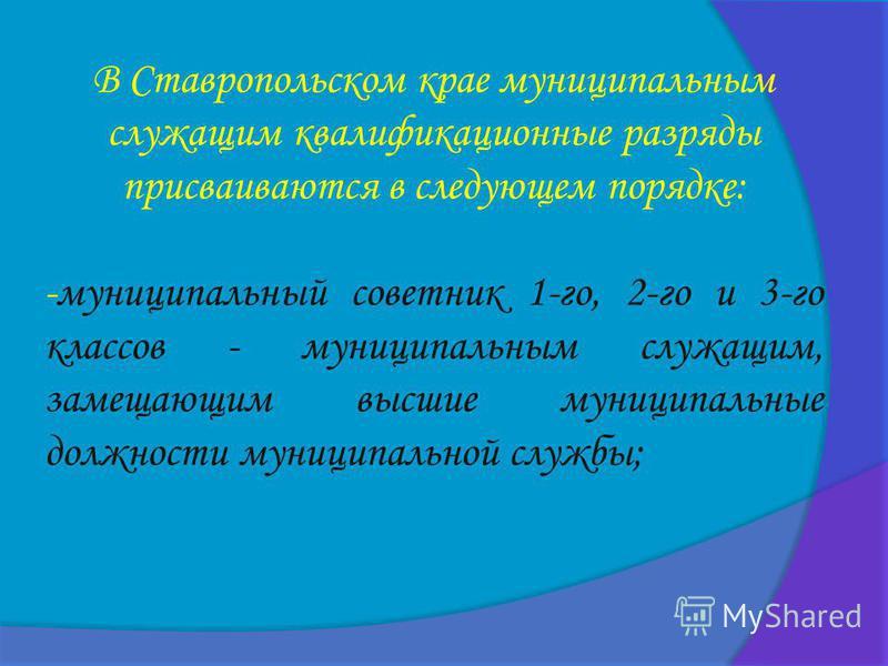 В Ставропольском крае муниципальным служащим квалификационные разряды присваиваются в следующем порядке: -муниципальный советник 1-го, 2-го и 3-го классов - муниципальным служащим, замещающим высшие муниципальные должности муниципальной службы;