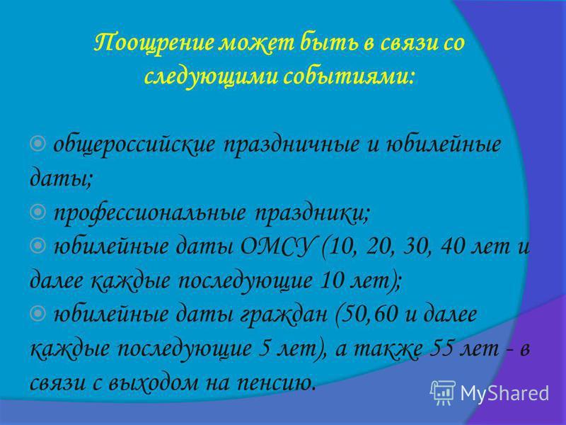 Поощрение может быть в связи со следующими событиями: общероссийские праздничные и юбилейные даты; профессиональные праздники; юбилейные даты ОМСУ (10, 20, 30, 40 лет и далее каждые последующие 10 лет); юбилейные даты граждан (50,60 и далее каждые по
