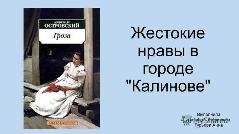 Жестокие нравы в городе Калинове Выполнила ученица 10 А класса Гурьева Анна