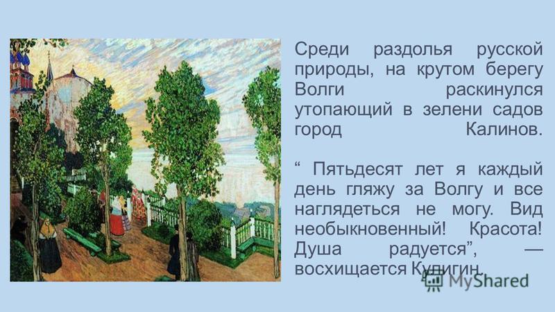 Среди раздолья русской природы, на крутом берегу Волги раскинулся утопающий в зелени садов город Калинов. Пятьдесят лет я каждый день гляжу за Волгу и все наглядеться не могу. Вид необыкновенный! Красота! Душа радуется, восхищается Кулигин.