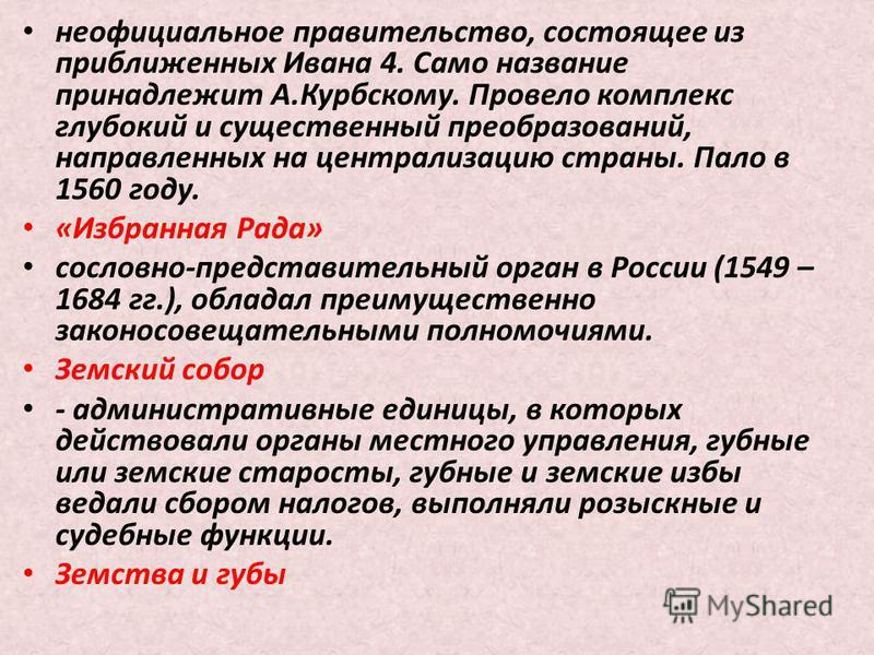 неофициальное правительство, состоящее из приближенных Ивана 4. Само название принадлежит А.Курбскому. Провело комплекс глубокий и существенный преобразований, направленных на централизацию страны. Пало в 1560 году. «Избранная Рада» сословно-представ