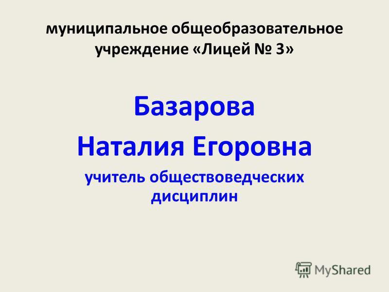муниципальное общеобразовательное учреждение «Лицей 3» Базарова Наталия Егоровна учитель обществоведческих дисциплин