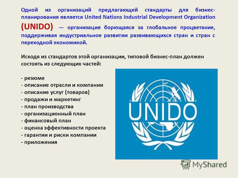 Одной из организаций предлагающей стандарты для бизнес- планирования является United Nations Industrial Development Organization (UNIDO) организация борющаяся за глобальное процветание, поддерживая индустриальное развитии развивающихся стран и стран