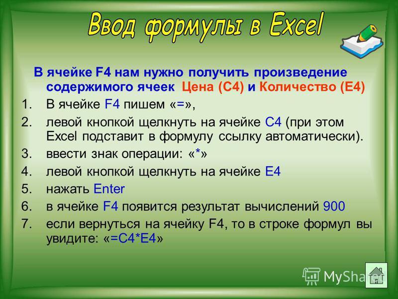 В ячейке F4 нам нужно получить произведение содержимого ячеек Цена (С4) и Количество (Е4) 1. В ячейке F4 пишем «=», 2. левой кнопкой щелкнуть на ячейке C4 (при этом Excel подставит в формулу ссылку автоматически). 3. ввести знак операции: «*» 4. лево