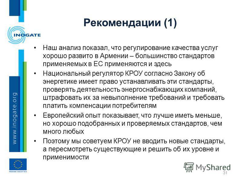 Рекомендации (1) Наш анализ показал, что регулирование качества услуг хорошо развито в Армении – большинство стандартов применяемых в ЕС применяются и здесь Национальный регулятор КРОУ согласно Закону об энергетике имеет право устанавливать эти станд