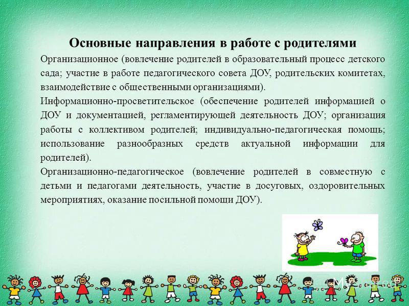 Основные направления в работе с родителями Организационное (вовлечение родителей в образовательный процесс детского сада; участие в работе педагогического совета ДОУ, родительских комитетах, взаимодействие с общественными организациями). Информационн